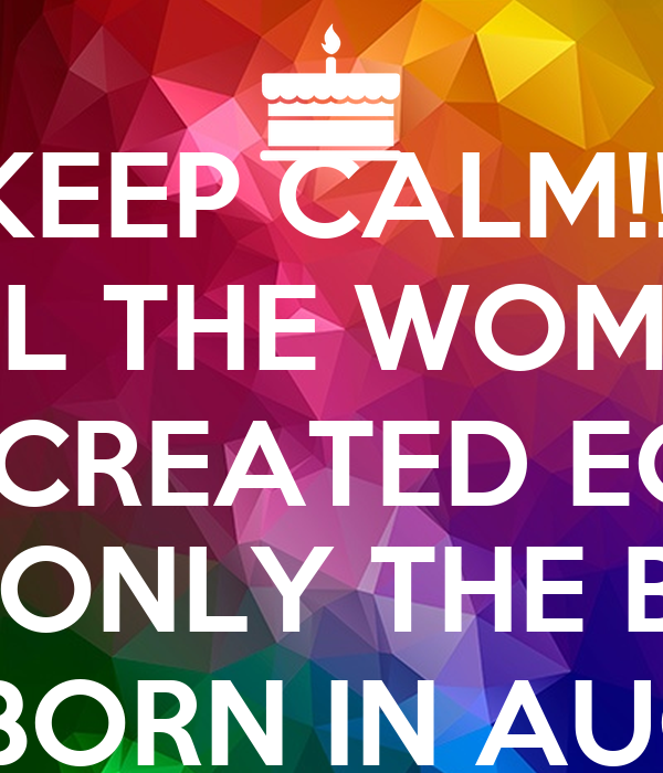 KEEP CALM!!! ALL THE WOMEN  ARE CREATED EQUAL BUT ONLY THE BEST  ARE BORN IN AUGUST