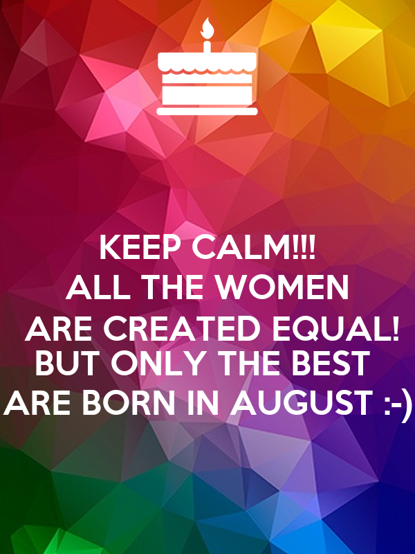 KEEP CALM!!! ALL THE WOMEN  ARE CREATED EQUAL! BUT ONLY THE BEST  ARE BORN IN AUGUST :-)