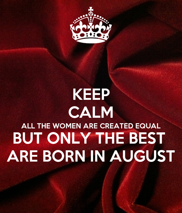 KEEP CALM ALL THE WOMEN ARE CREATED EQUAL BUT ONLY THE BEST  ARE BORN IN AUGUST