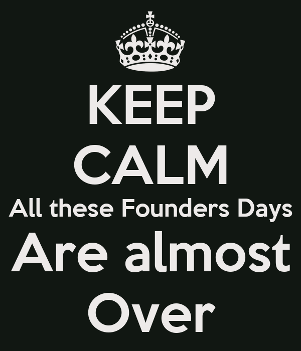 KEEP CALM All these Founders Days Are almost Over
