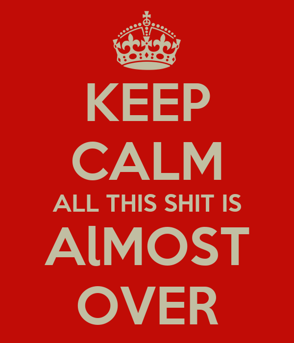 KEEP CALM ALL THIS SHIT IS AlMOST OVER