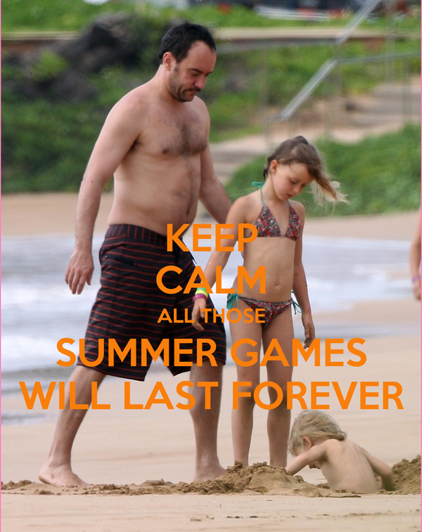 KEEP CALM ALL THOSE SUMMER GAMES WILL LAST FOREVER