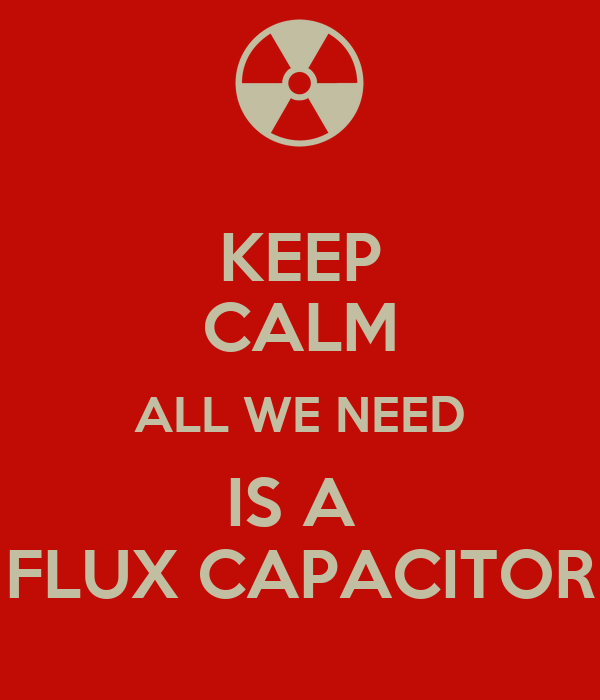 KEEP CALM ALL WE NEED IS A  FLUX CAPACITOR