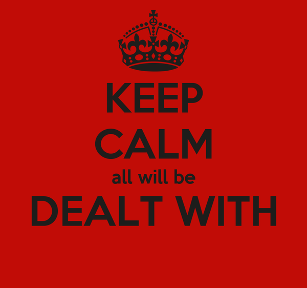 KEEP CALM all will be DEALT WITH