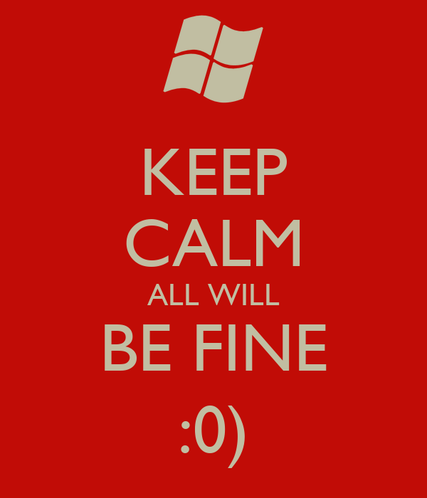 KEEP CALM ALL WILL BE FINE :0)