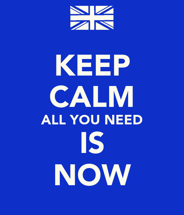 KEEP CALM ALL YOU NEED IS NOW