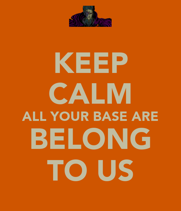 KEEP CALM ALL YOUR BASE ARE BELONG TO US