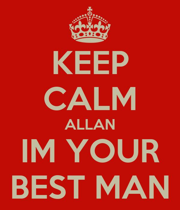 KEEP CALM ALLAN IM YOUR BEST MAN