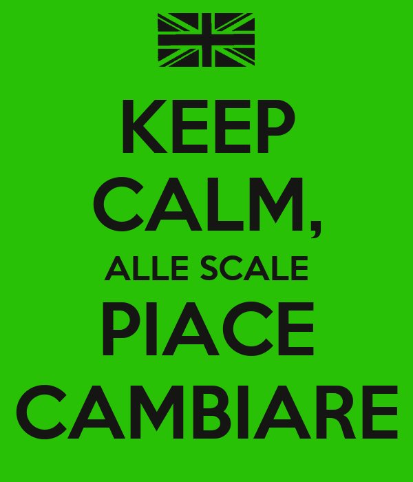 KEEP CALM, ALLE SCALE PIACE CAMBIARE
