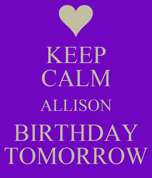 KEEP CALM ALLISON BIRTHDAY TOMORROW