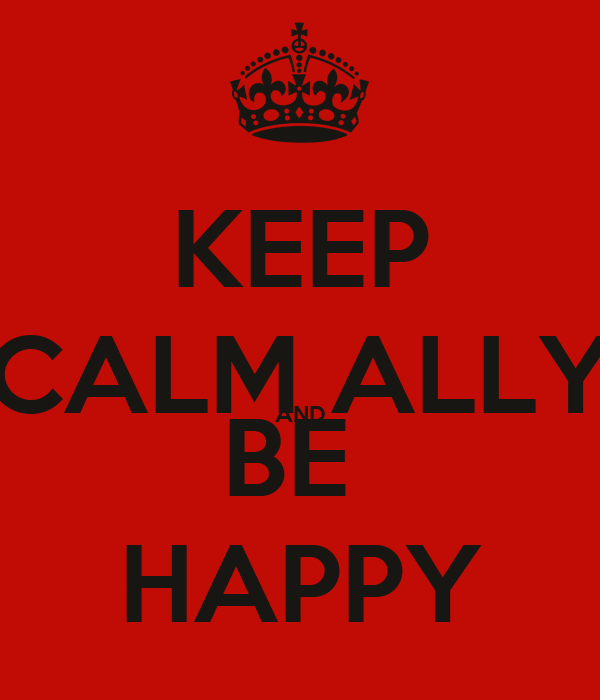 KEEP CALM ALLY AND BE  HAPPY