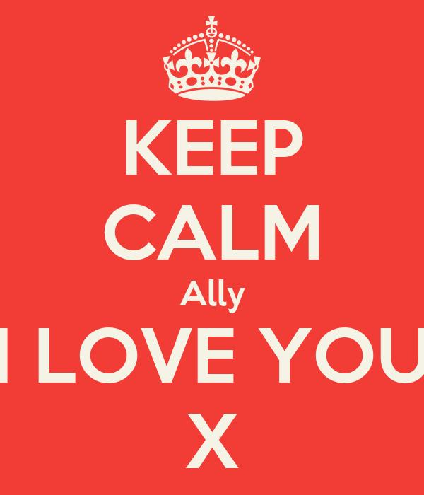 KEEP CALM Ally I LOVE YOU X