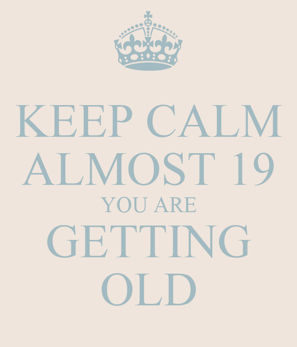 KEEP CALM ALMOST 19 YOU ARE GETTING OLD