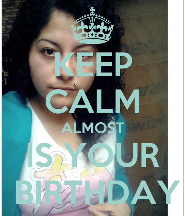 KEEP CALM ALMOST IS YOUR  BIRTHDAY