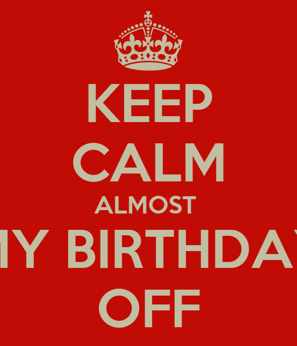 KEEP CALM ALMOST  MY BIRTHDAY OFF