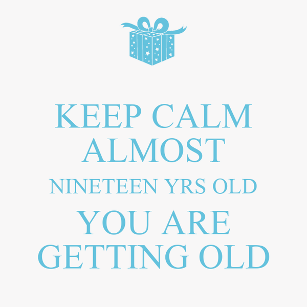 KEEP CALM ALMOST NINETEEN YRS OLD YOU ARE GETTING OLD