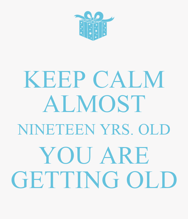 KEEP CALM ALMOST NINETEEN YRS. OLD YOU ARE GETTING OLD