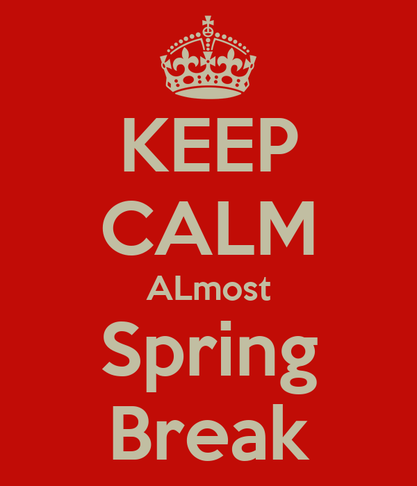 KEEP CALM ALmost Spring Break