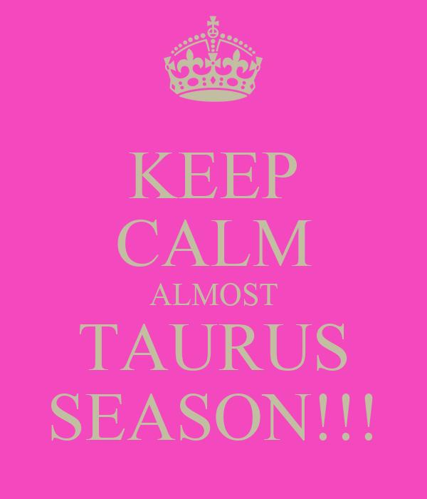KEEP CALM ALMOST  TAURUS  SEASON!!!