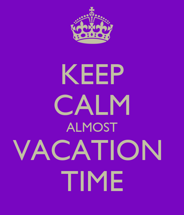 KEEP CALM ALMOST VACATION TIME