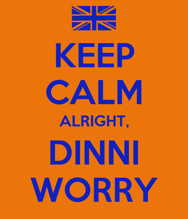 KEEP CALM ALRIGHT, DINNI WORRY