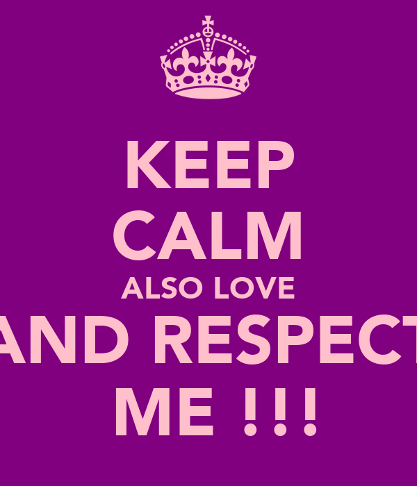 KEEP CALM ALSO LOVE AND RESPECT  ME !!!