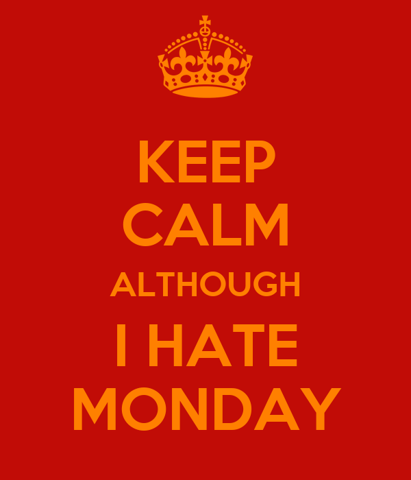 KEEP CALM ALTHOUGH I HATE MONDAY