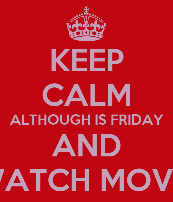 KEEP CALM ALTHOUGH IS FRIDAY AND WATCH MOVIE