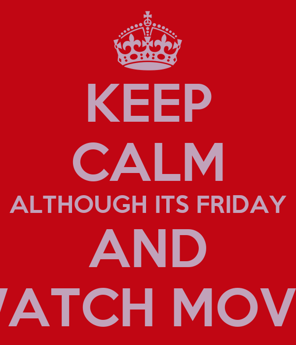 KEEP CALM ALTHOUGH ITS FRIDAY AND WATCH MOVIE