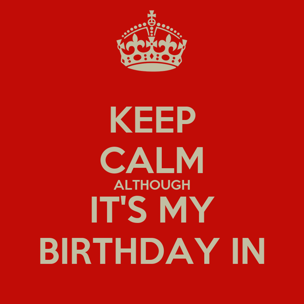 KEEP CALM ALTHOUGH IT'S MY BIRTHDAY IN