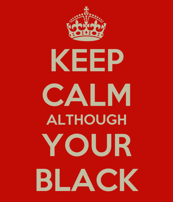 KEEP CALM ALTHOUGH YOUR BLACK