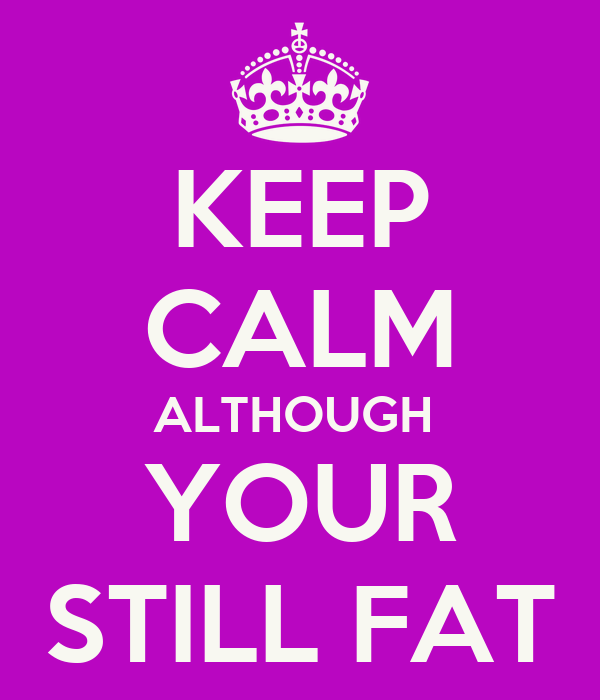 KEEP CALM ALTHOUGH  YOUR STILL FAT