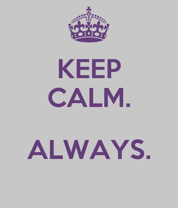 KEEP CALM.  ALWAYS.