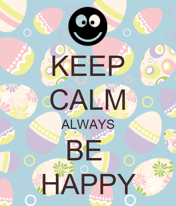 KEEP CALM ALWAYS BE  HAPPY