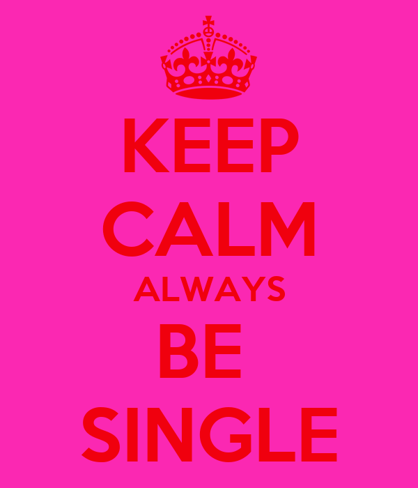 KEEP CALM ALWAYS BE  SINGLE