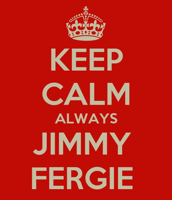 KEEP CALM ALWAYS JIMMY  FERGIE