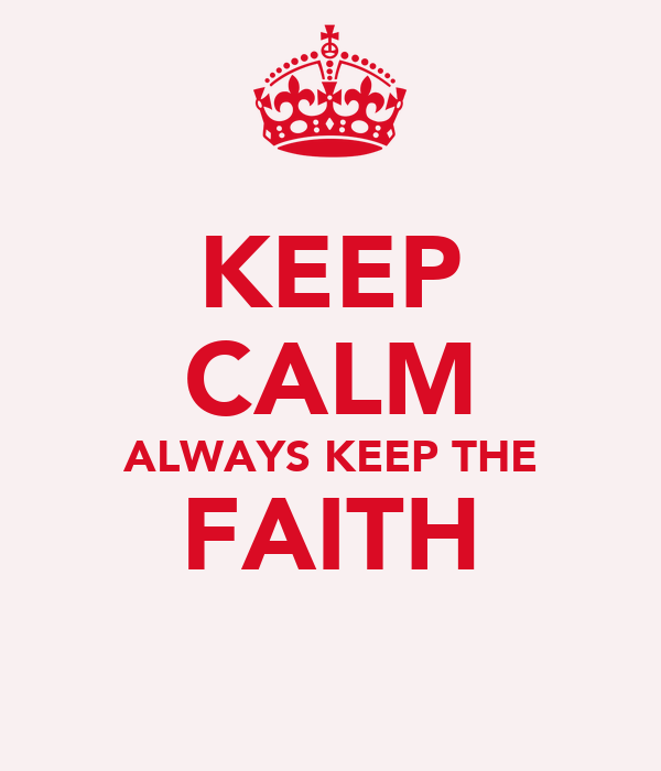 KEEP CALM ALWAYS KEEP THE FAITH