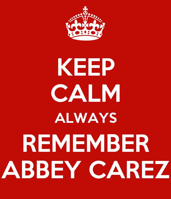 KEEP CALM ALWAYS REMEMBER ABBEY CAREZ
