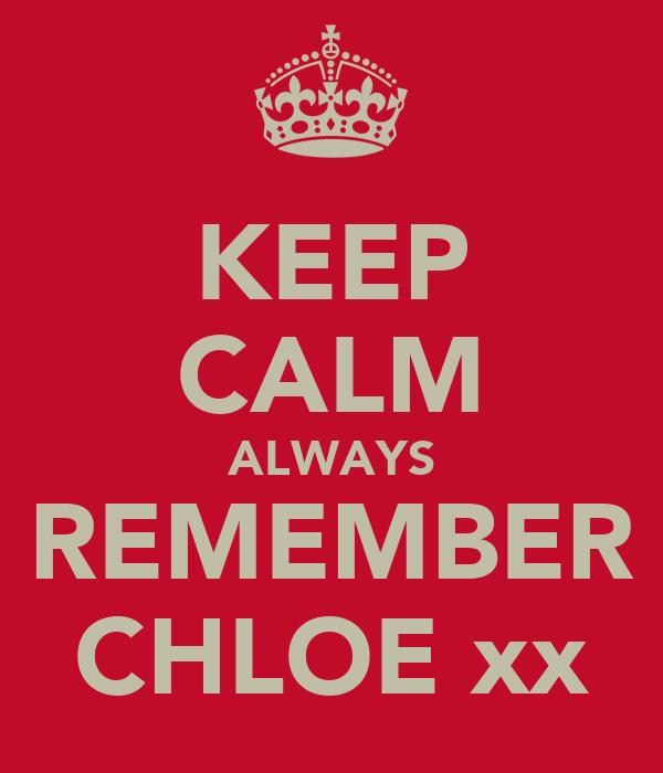 KEEP CALM ALWAYS REMEMBER CHLOE xx