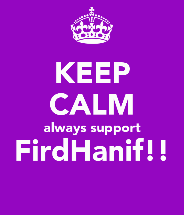 KEEP CALM always support FirdHanif!!
