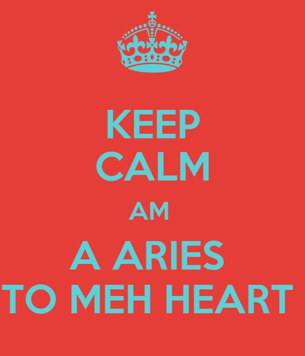 KEEP CALM AM  A ARIES  TO MEH HEART