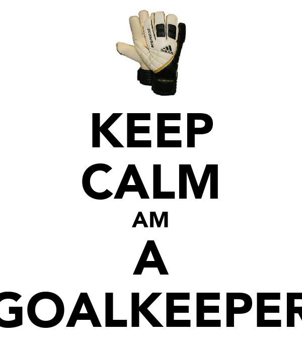 KEEP CALM AM A GOALKEEPER