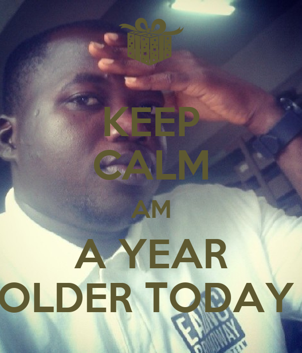KEEP CALM AM A YEAR OLDER TODAY