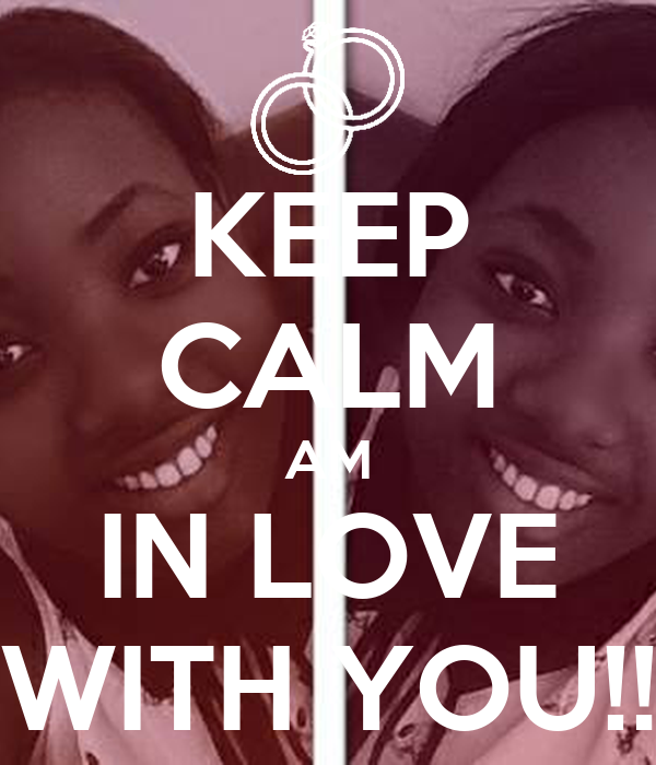 KEEP CALM AM IN LOVE WITH YOU!!