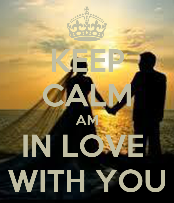 KEEP CALM AM IN LOVE  WITH YOU