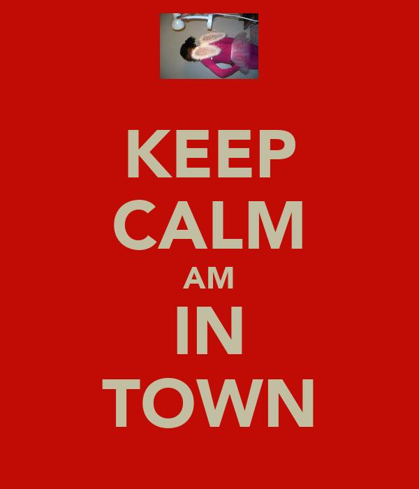 KEEP CALM AM IN TOWN