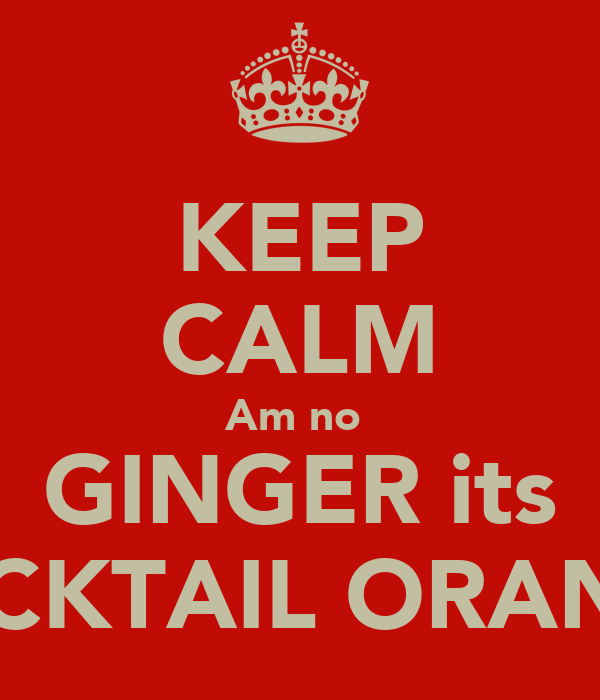 KEEP CALM Am no  GINGER its COCKTAIL ORANGE