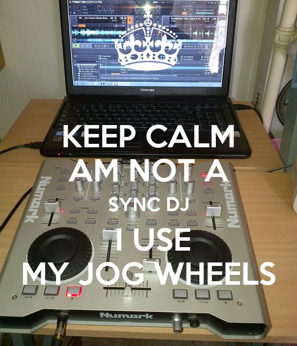 KEEP CALM AM NOT A SYNC DJ  I USE MY JOG WHEELS