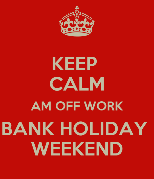 KEEP  CALM AM OFF WORK BANK HOLIDAY  WEEKEND