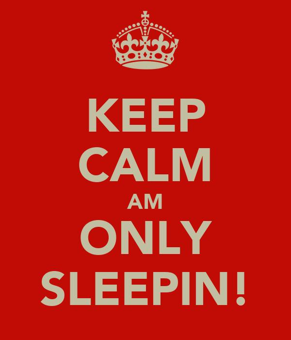 KEEP CALM AM ONLY SLEEPIN!